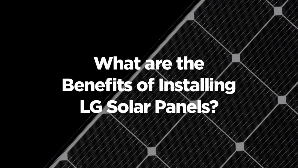 Benefits of Installing LG Solar Panels